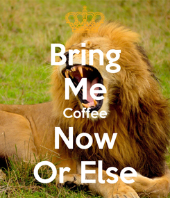 Poster: Bring Me Coffee Now Or Else