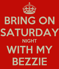 Poster: BRING ON SATURDAY NIGHT WITH MY BEZZIE