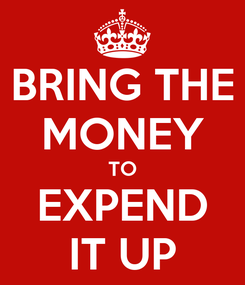 Poster: BRING THE MONEY TO EXPEND IT UP