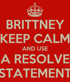 Poster: BRITTNEY KEEP CALM AND USE A RESOLVE STATEMENT