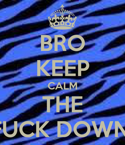 Poster: BRO KEEP CALM THE FUCK DOWN