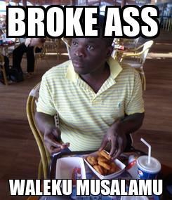 Poster: BROKE ASS  WALEKU MUSALAMU