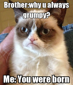 Poster: Brother:why u always grumpy? Me: You were born