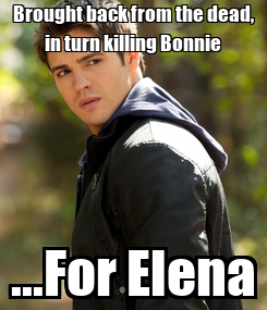 Poster: Brought back from the dead, in turn killing Bonnie ...For Elena