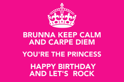 Poster: BRUNNA KEEP CALM AND CARPE DIEM YOU'RE THE PRINCESS  HAPPY BIRTHDAY AND LET'S  ROCK