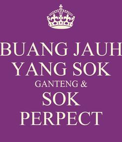 Poster: BUANG JAUH YANG SOK GANTENG & SOK PERPECT