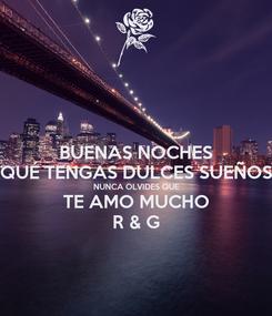 Poster: BUENAS NOCHES QUÉ TENGAS DULCES SUEÑOS NUNCA OLVIDES QUE TE AMO MUCHO R & G