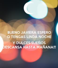 Poster: BUENO JAVIERA ESPERO Q TENGAS LINDA NOCHE  Y DULCES SUEÑOS DESCANSA HASTA MAÑANA!!!