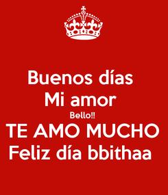 Poster: Buenos días  Mi amor  Bello!!  TE AMO MUCHO Feliz día bbithaa