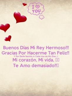 Poster: Buenos Días Mi Rey Hermoso!!! Gracias Por Hacerme Tan Feliz!!  Y Por Darle Sentido A Cada Uno de Mis Días...💏 Mi corazón, Mi vida, ❤️ Te Amo demasiado!!😘