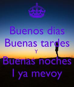 Poster: Buenos dias Buenas tardes Y  Buenas noches I ya mevoy