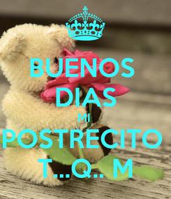 Poster: BUENOS  DIAS MI  POSTRECITO  T...Q.. M