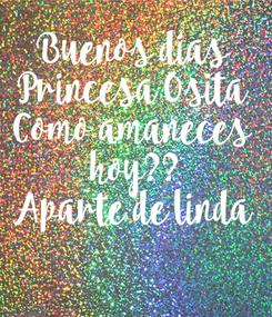 Poster: Buenos dias Princesa Osita Como amaneces  hoy?? Aparte de linda