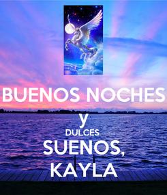 Poster: BUENOS NOCHES y DULCES  SUENOS, KAYLA