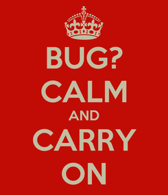 Poster: BUG? CALM AND CARRY ON