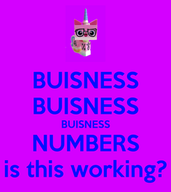Poster: BUISNESS BUISNESS BUISNESS NUMBERS is this working?