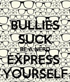 Poster: BULLIES SUCK BE A NERD EXPRESS  YOURSELF