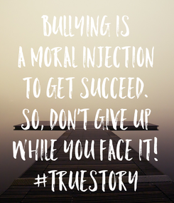 Poster: Bullying is a moral injection to get succeed. So, Don't give up while you face it! #truestory