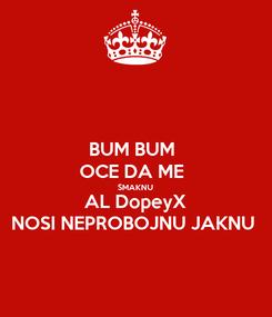 Poster: BUM BUM  OCE DA ME  SMAKNU AL DopeyX NOSI NEPROBOJNU JAKNU