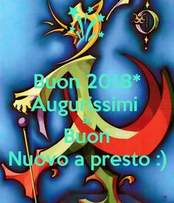 Poster: Buon 2018* Augurissimi  Di Buon Nuovo a presto :)