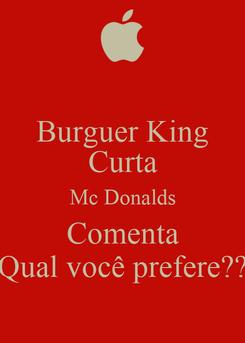 Poster: Burguer King Curta Mc Donalds Comenta Qual você prefere??