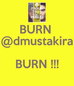 Poster: BURN  @dmustakira  BURN !!!