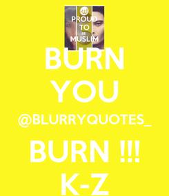 Poster: BURN YOU @BLURRYQUOTES_ BURN !!! K-Z