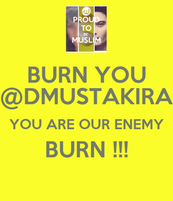 Poster: BURN YOU @DMUSTAKIRA YOU ARE OUR ENEMY BURN !!!