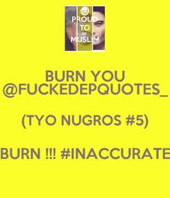 Poster: BURN YOU @FUCKEDEPQUOTES_ (TYO NUGROS #5) BURN !!! #INACCURATE