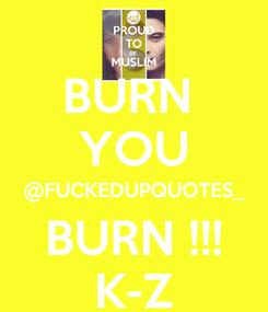 Poster: BURN  YOU @FUCKEDUPQUOTES_ BURN !!! K-Z