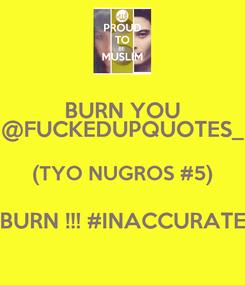 Poster: BURN YOU @FUCKEDUPQUOTES_ (TYO NUGROS #5) BURN !!! #INACCURATE