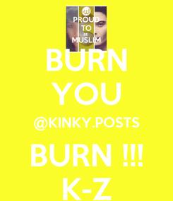 Poster: BURN YOU @KINKY.POSTS BURN !!! K-Z