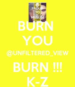 Poster: BURN  YOU @UNFILTERED_VIEW BURN !!! K-Z