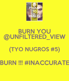 Poster: BURN YOU @UNFILTERED_VIEW (TYO NUGROS #5) BURN !!! #INACCURATE
