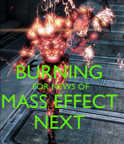 Poster:  BURNING  FOR NEWS OF  MASS EFFECT  NEXT