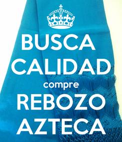 Poster: BUSCA  CALIDAD compre REBOZO AZTECA