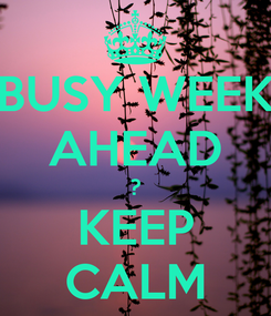 Poster: BUSY WEEK AHEAD ? KEEP CALM