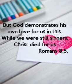 Poster:   But God demonstrates his    own love for us in this:   While we were still sinners,   Christ died for us.