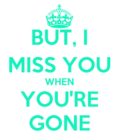 Poster: BUT, I MISS YOU WHEN YOU'RE GONE