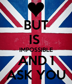 Poster: BUT IS  IMPOSSIBLE AND I ASK YOU