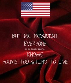 Poster: BUT MR. PRESIDENT EVERYONE in the known universe KNOWS YOU'RE TOO STUPID TO LIVE