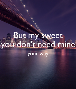 Poster: But my sweet you don't need mine your way