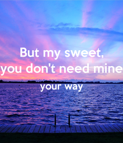 Poster: But my sweet, you don't need mine your way