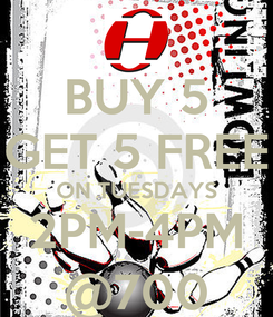 Poster: BUY 5 GET 5 FREE ON TUESDAYS 2PM-4PM @700