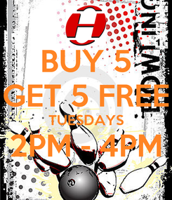 Poster: BUY 5 GET 5 FREE TUESDAYS 2PM - 4PM