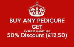 Poster: BUY ANY PEDICURE GET EXPRESS MANICURE 50% Discount (£12.50)