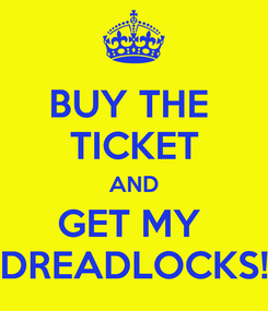 Poster: BUY THE  TICKET AND GET MY  DREADLOCKS!