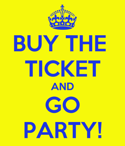 Poster: BUY THE  TICKET AND GO PARTY!