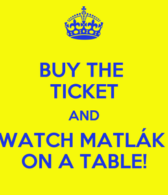 Poster: BUY THE  TICKET AND WATCH MATLÁK  ON A TABLE!