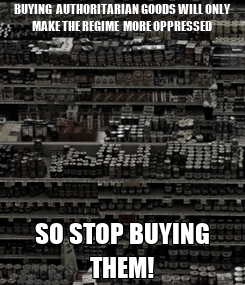 Poster: BUYING  AUTHORITARIAN GOODS WILL ONLY MAKE THE REGIME  MORE OPPRESSED SO STOP BUYING THEM!